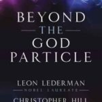 Beyond The God Particle by Leon Lederman and Christopher Hill (book review).