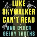 Luke Skywalker Can't Read And Other Geeky Truths by Ryan Britt (book review).