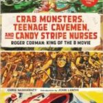 Crab Monsters, Teenage Cavemen And Candy Stripe Nurses: Roger Corman: King Of The B Movie by Chris Nashawaty (book review).