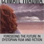 Climate Trauma: Foreseeing The Future In Dystopian Film And Fiction by E. Ann Kaplan (book review).