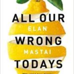 All Our Wrong Todays by Elan Mastai  (book review)