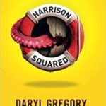 Harrison Squared by Daryl Gregory (book review).
