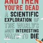 And Then You're Dead: A Scientific Exploration Of The World's Most Interesting Ways To Die by Cody Cassidy and Paul Doherty (book review).