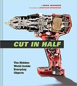 Cut In Half: The Hidden World Inside Everyday Objects by Mike Warren, photographs by Jonothan Woodward (book review).