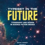 Typeset In The Future: Typography And Design In Science Fiction Movies by Dave Addey (book review).