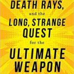 Lasers, Death Rays And The Long, Strange Quest For The Ultimate Weapon by Jeff Hecht (book review).