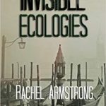 Invisible Ecologies by Rachel Armstrong (book review).