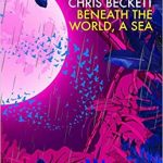 Beneath The World, A Sea by Chris Beckett (book review).