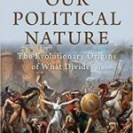 Our Political Nature: The Evolutionary Origins Of What Divides Us by Avi Tuschman (book review).