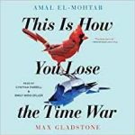 This Is How You Lose The Time War by Max Gladstone & Amal El Mohtar (book review).