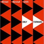 Only Forward by Michael Marshall Smith (book review).